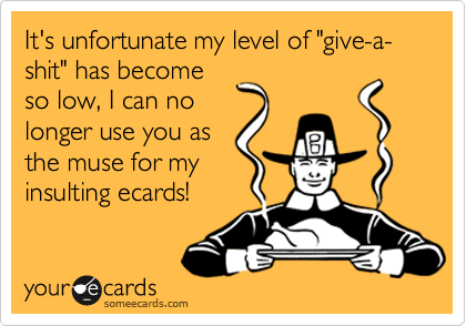 "It's unfortunate my level of ""give-a-shit"" has become so low, I can no longer use you as the muse for my insulting ecards!"