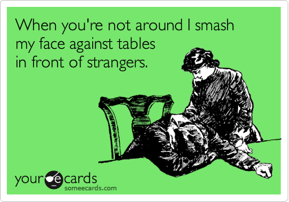 When you're not around I smash my face against tables in front of strangers.