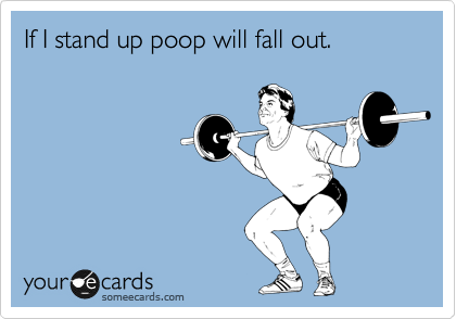 If I stand up poop will fall out.