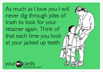 As much as I love you I will never dig through piles of trash to look for your retainer again. Think of that each time you look at your jacked up teeth.