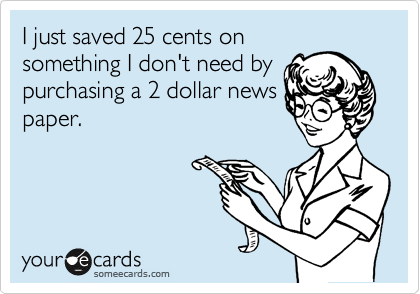 I just saved 25 cents on something I don't need by purchasing a 2 dollar news paper.
