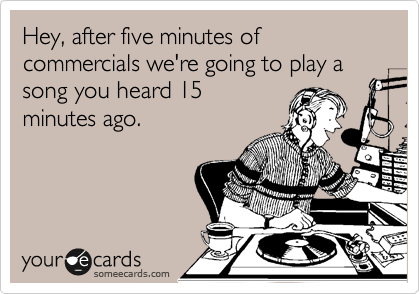 Hey, after five minutes of commercials we're going to play a song you heard 15 minutes ago.