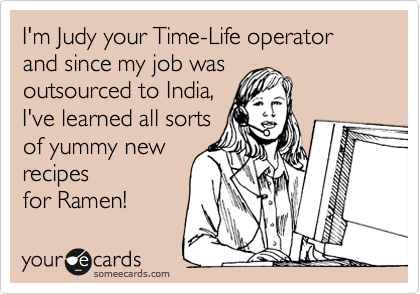 I'm Judy your Time-Life operator and since my job was outsourced to India, I've learned all sorts of yummy new recipes for Ramen!