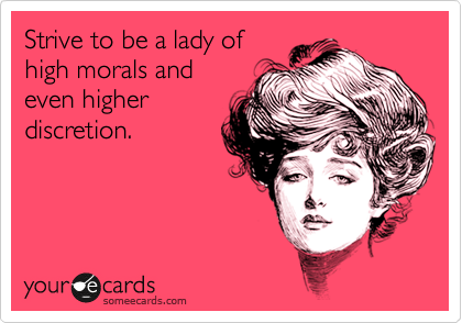 Strive to be a lady of high morals and even higher discretion.
