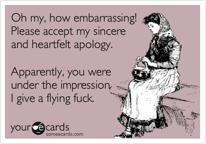 Oh my, how embarrassing! Please accept my sincere  and heartfelt apology.  Apparently, you were under the impression I give a flying fuck.