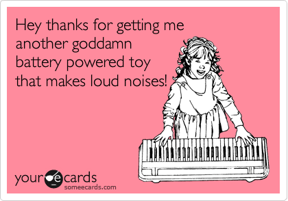 Hey thanks for getting me another goddamn battery powered toy that makes loud noises!