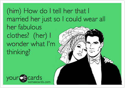 %28him%29 How do I tell her that I married her just so I could wear all her fabulous clothes?  %28her%29 I  wonder what I'm thinking?