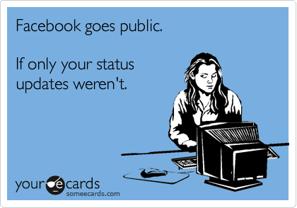 Facebook goes public.    If only your status  updates weren't.