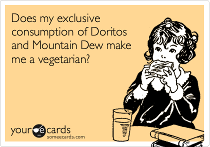 Does my exclusive consumption of Doritos and Mountain Dew make me a vegetarian?