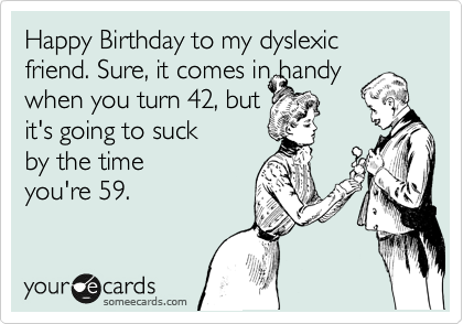 Happy Birthday to my dyslexic friend. Sure, it comes in handy when you turn 42, but it's going to suck by the time you're 59.
