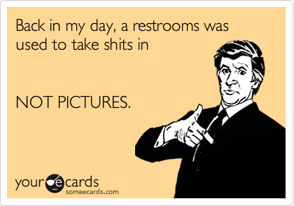 Back in my day, a restrooms was used to take shits in    NOT PICTURES.