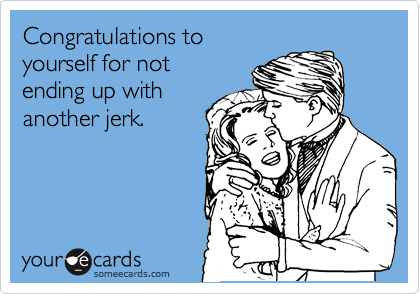 Congratulations to yourself for not ending up with another jerk.