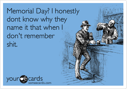 Memorial Day? I honestly dont know why they name it that when I don't remember shit.