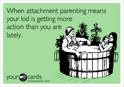 When attachment parenting means your kid is getting more action than you are lately.