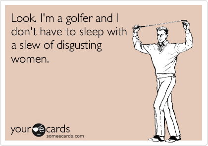 Look. I'm a golfer and I don't have to sleep with a slew of disgusting women.