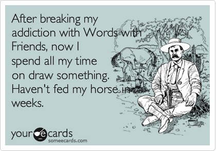 After breaking my addiction with Words with Friends, now I spend all my time on draw something. Haven't fed my horse in weeks.