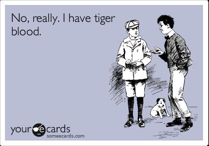 No, really. I have tiger blood.