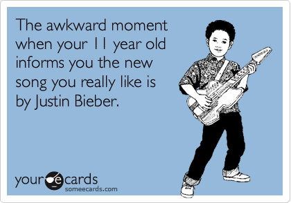 The awkward moment when your 11 year old informs you the new song you really like is  by Justin Bieber.