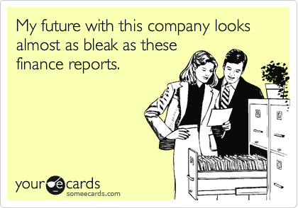 My future with this company looks almost as bleak as these finance reports.