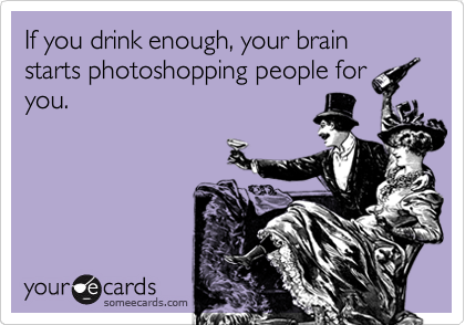 If you drink enough, your brain starts photoshopping people for you.