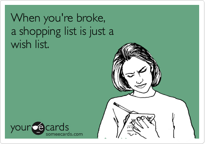 When you're broke,  a shopping list is just a  wish list.