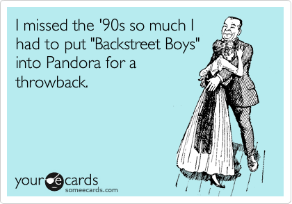 """I missed the '90s so much I had to put """"Backstreet Boys"""" into Pandora for a throwback."""