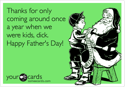 Thanks for only coming around once a year when we were kids, dick. Happy Father's Day!