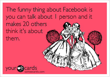 The funny thing about Facebook is you can talk about 1 person and it makes 20 others  think it's about them.