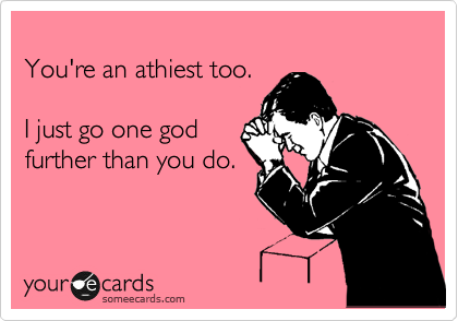 You're an athiest too.  I just go one god further than you do.