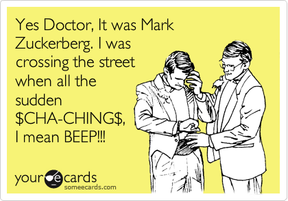 Yes Doctor, It was Mark Zuckerberg. I was crossing the street when all the sudden %24CHA-CHING%24, I mean BEEP!!!