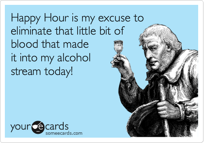 Happy Hour is my excuse to eliminate that little bit of blood that made it into my alcohol stream today!