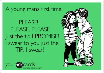 A young mans first time!            PLEASE!    PLEASE, PLEASE just the tip I PROMISE!   I swear to you just the       TIP, I swear!