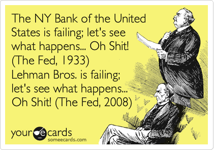 The NY Bank of the United States is failing; let's see what happens... Oh Shit! %28The Fed, 1933%29 Lehman Bros. is failing; let's see what happens... Oh Shit! %28The Fed, 2008%29