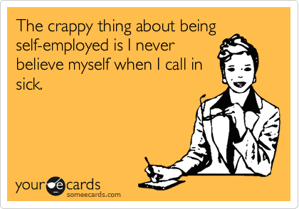 The crappy thing about being self-employed is I never believe myself when I call in sick.
