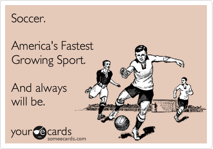 Soccer.  America's Fastest Growing Sport.  And always  will be.