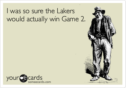 I was so sure the Lakers would actually win Game 2.