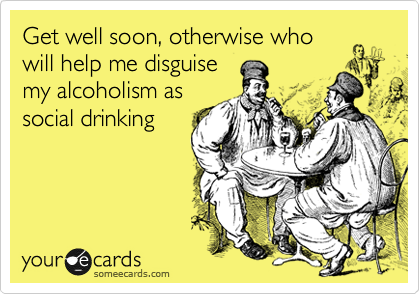 Get well soon, otherwise who will help me disguise my alcoholism as social drinking