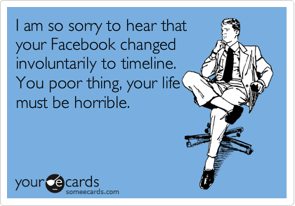 I am so sorry to hear that your Facebook changed involuntarily to timeline. You poor thing, your life must be horrible.