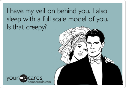 I have my veil on behind you. I also sleep with a full scale model of you. Is that creepy?