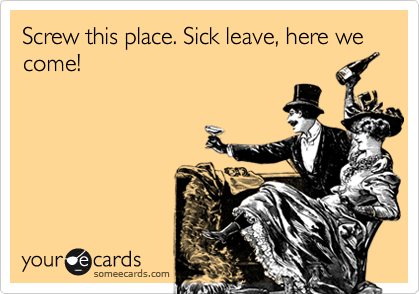 Screw this place. Sick leave, here we come!