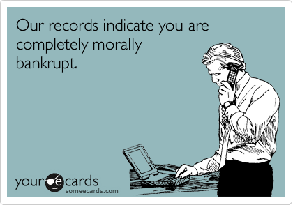 Our records indicate you are completely morally bankrupt.