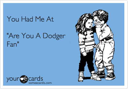 """You Had Me At  """"Are You A Dodger Fan"""""""