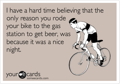 I have a hard time believing that the only reason you rode your bike to the gas station to get beer, was because it was a nice night.