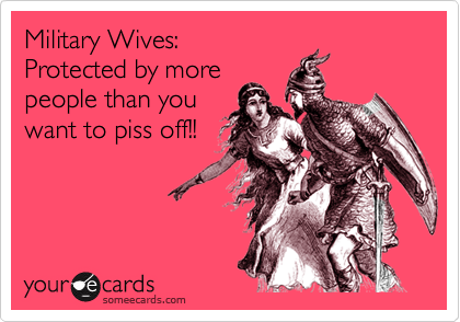 Military Wives: Protected by more people than you want to piss off!!