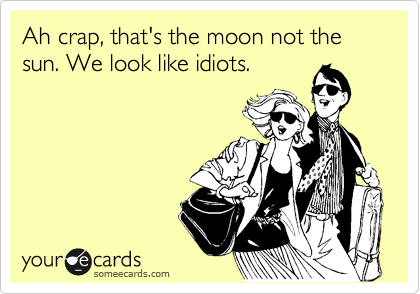 Ah crap, that's the moon not the sun. We look like idiots.