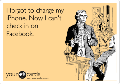 I forgot to charge my iPhone. Now I can't check in on Facebook.
