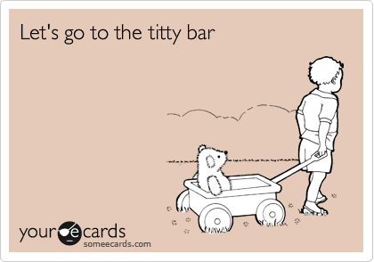 Let's go to the titty bar
