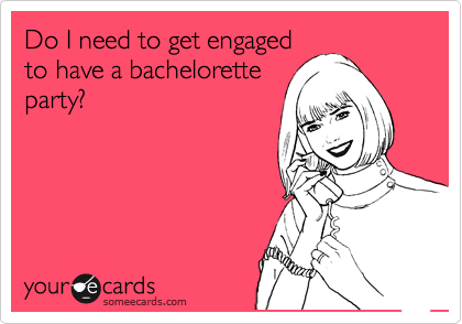 Do I need to get engaged to have a bachelorette party?