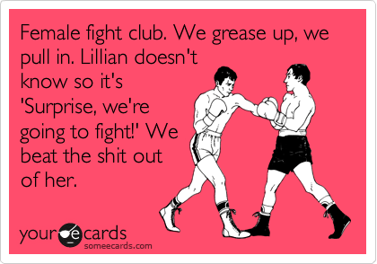 Female fight club. We grease up, we pull in. Lillian doesn't know so it's 'Surprise, we're going to fight!' We beat the shit out of her.
