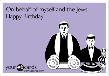 On behalf of myself and the Jews, Happy Birthday.